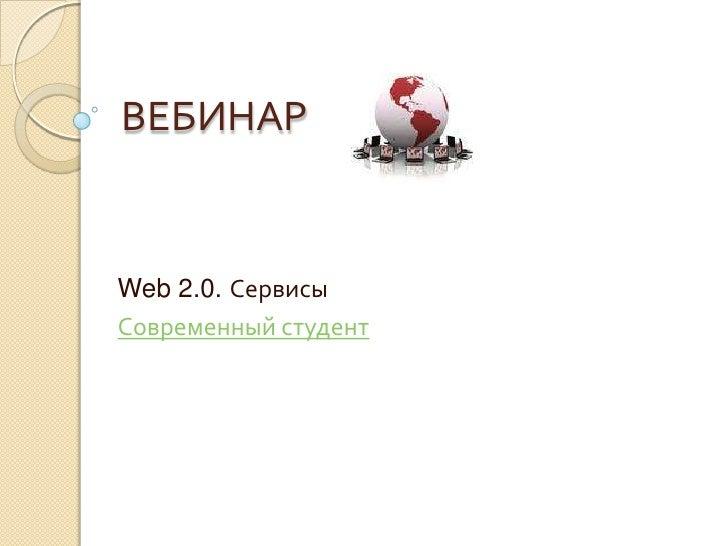 ВЕБИНАР<br />Web 2.0. Сервисы<br />Современный студент<br />
