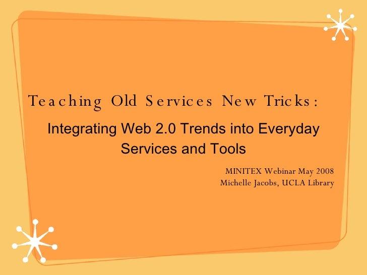 Teaching Old Services New Tricks: <ul><li>Integrating Web 2.0 Trends into Everyday Services and Tools </li></ul>MINITEX We...