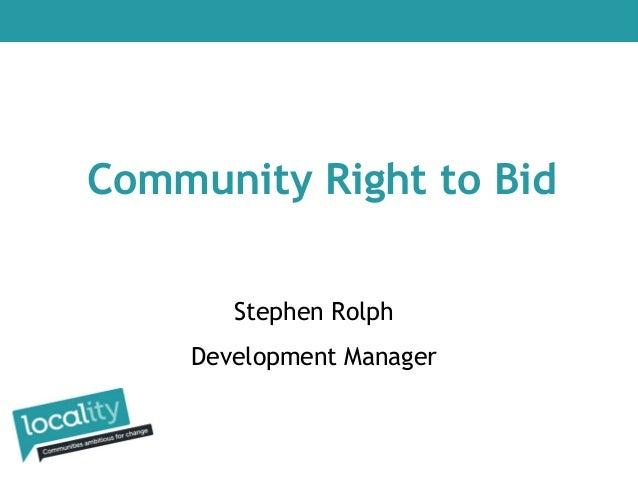 Community Right to Bid Stephen Rolph Development Manager
