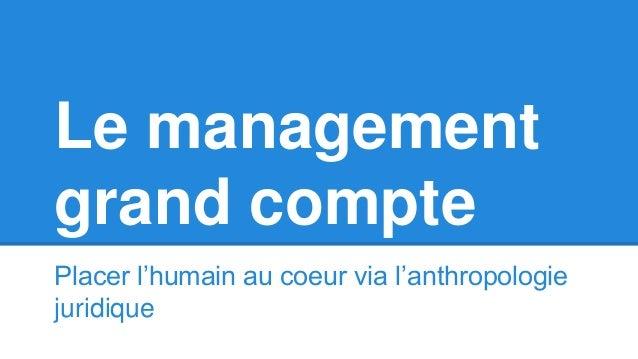 Le management grand compte Placer l'humain au coeur via l'anthropologie juridique
