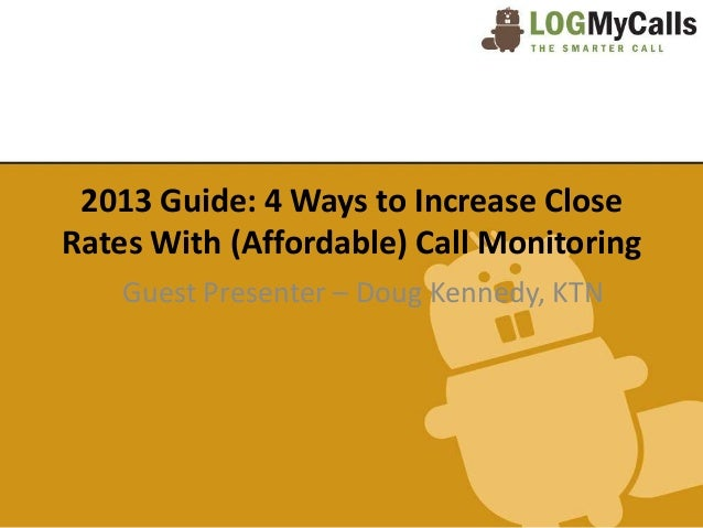 2013 Guide: 4 Ways to Increase CloseRates With (Affordable) Call Monitoring    Guest Presenter – Doug Kennedy, KTN