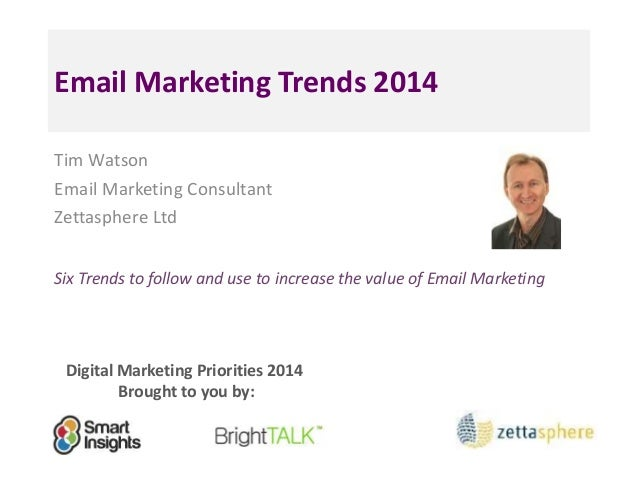 Email Marketing Trends 2014 Tim Watson Email Marketing Consultant Zettasphere Ltd Six Trends to follow and use to increase...