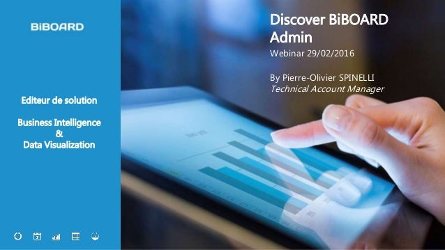1 Editeur de solution Business Intelligence & Data Visualization Discover BiBOARD Admin Webinar 29/02/2016 By Pierre-Olivi...