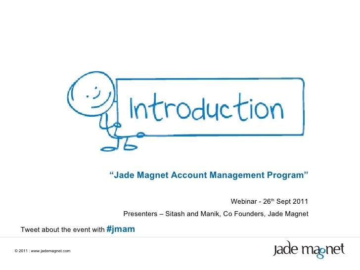 "©  2011  |  www.jademagnet.com "" Jade Magnet Account Management Program"" Webinar - 26 th  Sept 2011 Presenters – Sitash an..."