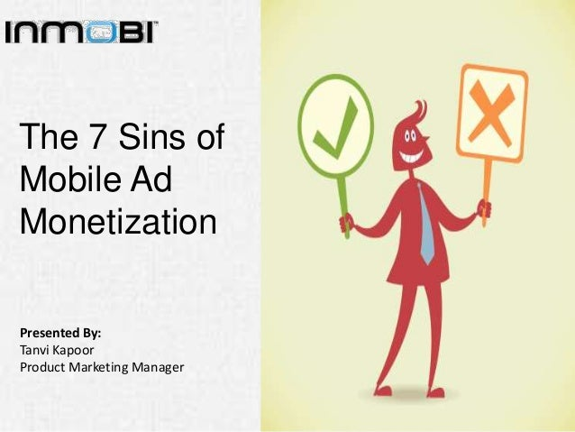The 7 Sins of Mobile Ad Monetization Presented By: Tanvi Kapoor Product Marketing Manager