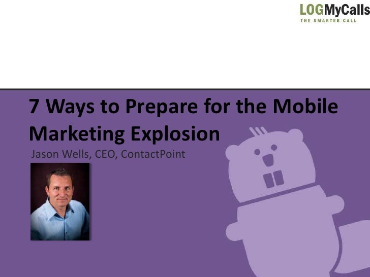 7 Ways to Prepare for the MobileMarketing ExplosionJason Wells, CEO, ContactPoint