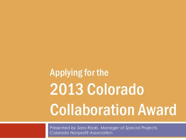 Applying for the2013 ColoradoCollaboration AwardPresented by Sara Raab, Manager of Special Projects,Colorado Nonprofit Ass...