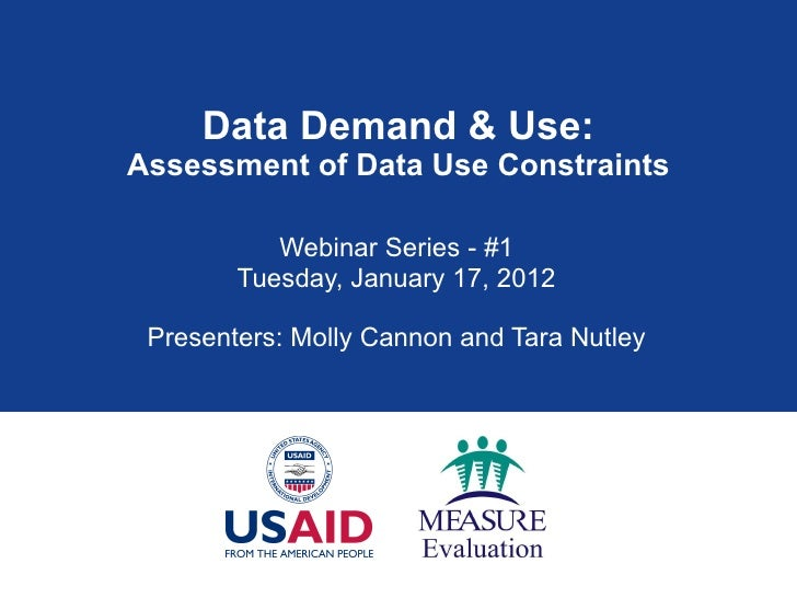 Data Demand & Use: Assessment of Data Use Constraints Webinar Series - #1 Tuesday, January 17, 2012 Presenters: Molly Cann...