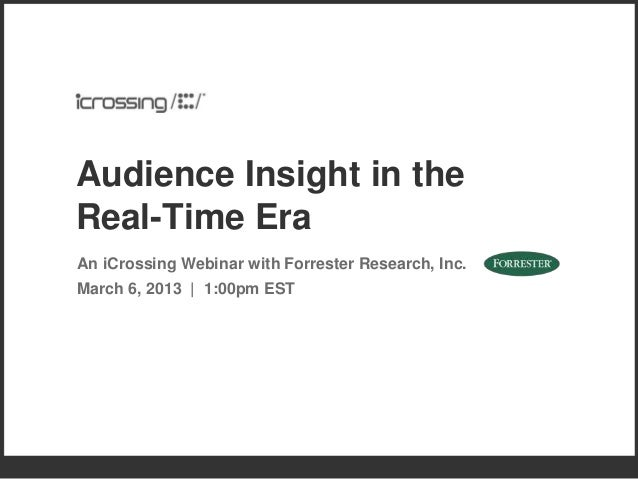 Audience Insight in theReal-Time EraAn iCrossing Webinar with Forrester Research, Inc.March 6, 2013 | 1:00pm EST