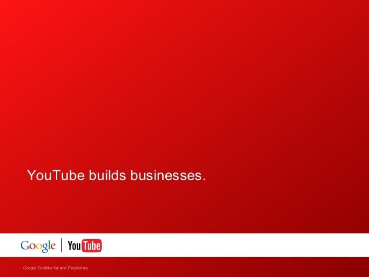 YouTube builds businesses.Google Confidential and Proprietary    Google Confidential and Proprietary