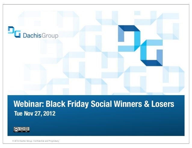 Webinar: Black Friday Social Winners & Losers Tue Nov 27, 2012® 2012 Dachis Group. Confidential and Proprietary           ...