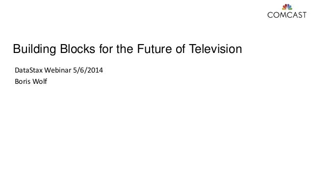 Building Blocks for the Future of Television DataStax Webinar 5/6/2014 Boris Wolf