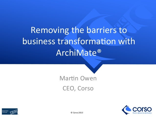 Removing	   the	   barriers	   to	    business	   transforma8on	   with	    ArchiMate®	    Mar8n	   Owen	    CEO,	   Corso...