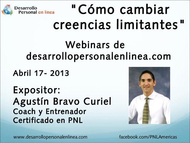 """Webinars dedesarrollopersonalenlinea.comAbril 17- 2013Expositor:Agustín Bravo CurielCoach y EntrenadorCertificado en PNL""""C..."""