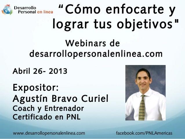 """Webinars dedesarrollopersonalenlinea.comAbril 26- 2013Expositor:Agustín Bravo CurielCoach y EntrenadorCertificado en PNL""""C..."""