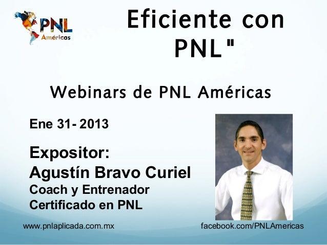 "Eficiente con                             PNL""      Webinars de PNL Américas Ene 31- 2013 Expositor: Agustín Bravo Curiel ..."