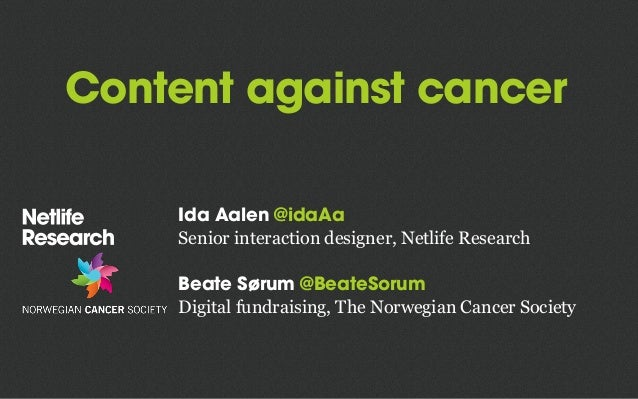 Content against cancer Ida Aalen @idaAa Senior interaction designer, Netlife Research Beate Sørum @BeateSorum Digital fund...