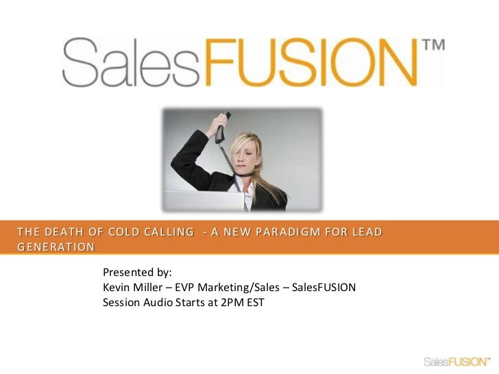 The death of cold calling  - a new paradigm for lead generation<br />Presented by: <br />Kevin Miller – EVP Marketing/Sale...