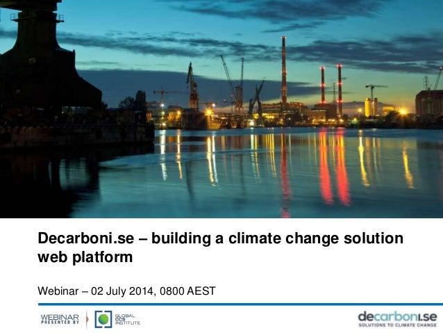 Decarboni.se – building a climate change solution web platform Webinar – 02 July 2014, 0800 AEST