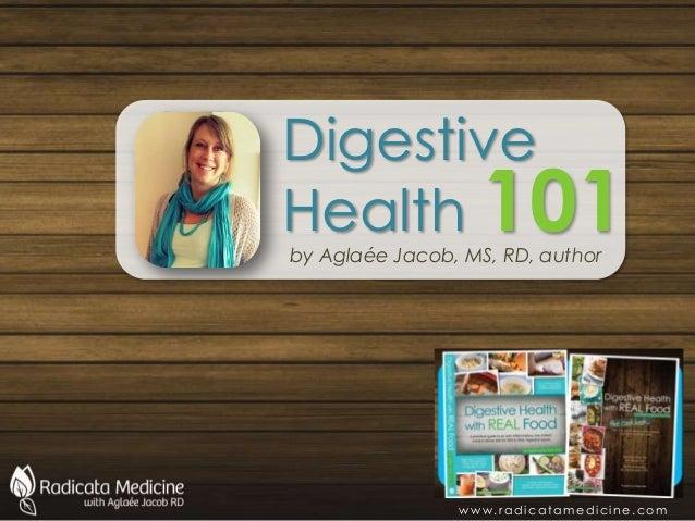 Digestive Health 101by Aglaée Jacob, MS, RD, author w w w . r a d i c a ta m e d i c i n e . c o m