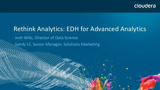 Rethink Analytics: EDH for Advanced Analytics Josh Wills, Director of Data Science Sandy Lii, Senior Manager, Solutions Ma...
