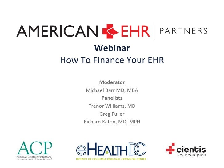 Webinar<br />How To Finance Your EHR<br />Moderator<br />Michael Barr MD, MBA<br />Panelists <br />Trenor Williams, MD<br ...