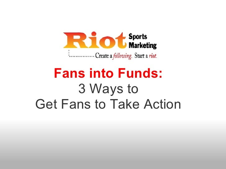 Fans into Funds:      3 Ways toGet Fans to Take Action