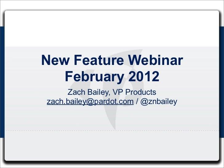 New Feature Webinar   February 2012     Zach Bailey, VP Productszach.bailey@pardot.com / @znbailey