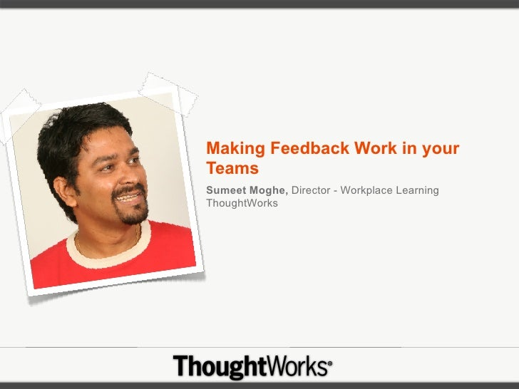 Making Feedback Work in your Teams Sumeet Moghe, Director - Workplace Learning ThoughtWorks