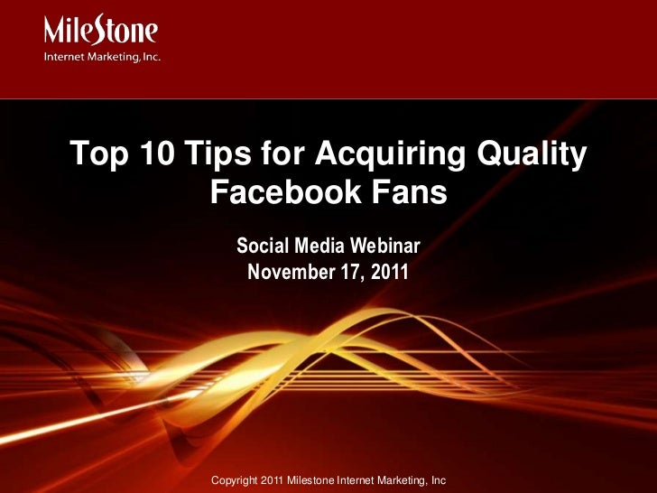 Top 10 Tips for Acquiring Quality         Facebook Fans              Social Media Webinar               November 17, 2011 ...