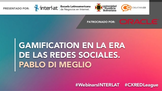GAMIFICATION EN LA ERA DE LAS REDES SOCIALES. PABLO DI MEGLIO #WebinarsINTERLAT #CXREDLeague #FormaciónEBusiness