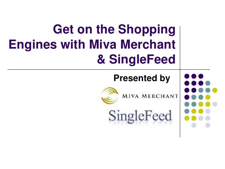 Get on the Shopping Engines with Miva Merchant & SingleFeed<br />Presented by     <br />