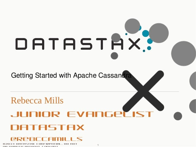 ©2013 DataStax Confidential. Do not Rebecca Mills Junior Evangelist DataStax @rebccamills Getting Started with Apache Cass...