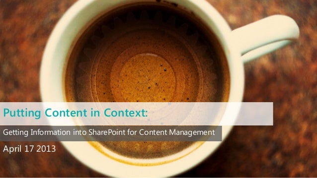 Putting Content in Context:April 17 2013Getting Information into SharePoint for Content Management