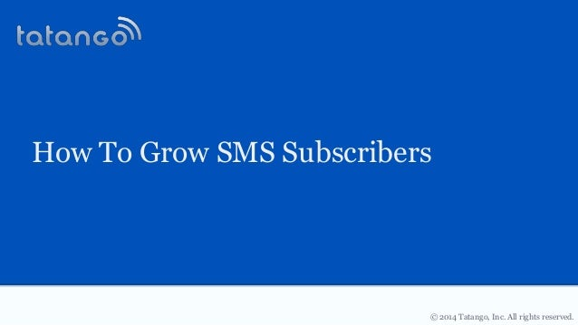 © 2014 Tatango, Inc. All rights reserved. How To Grow SMS Subscribers