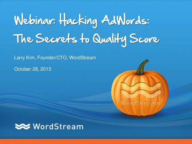 Webinar: Hacking AdWords: The Secrets to Quality Score Larry Kim, Founder/CTO, WordStream October 28, 2013  CONFIDENTIAL –...