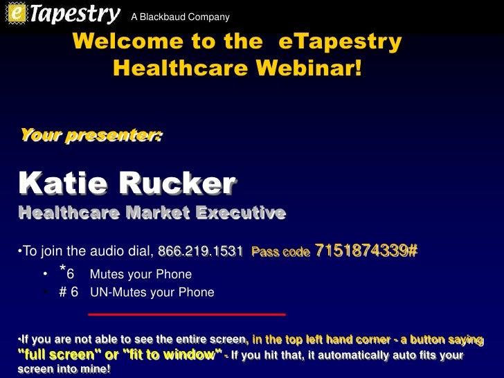 A Blackbaud Company            Welcome to the eTapestry             Healthcare Webinar!  Your presenter:   Katie Rucker He...
