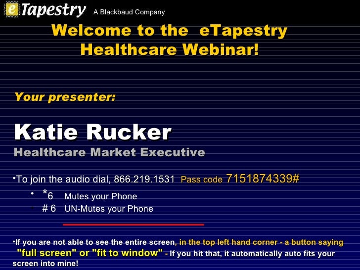 Welcome to the  eTapestry Healthcare Webinar! <ul><li>To join the audio dial,  866.219.1531   Pass code  7151874339# </li>...