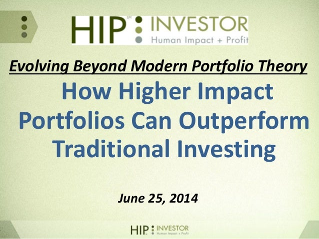 Evolving Beyond Modern Portfolio Theory How Higher Impact Portfolios Can Outperform Traditional Investing June 25, 2014