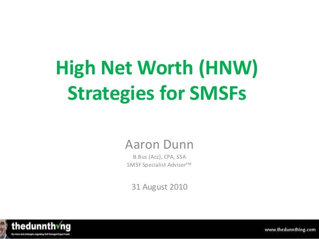 High Net Worth (HNW) Strategies for SMSFs Aaron Dunn B.Bus (Acc), CPA, SSA SMSF Specialist AdviserTM 31 August 2010