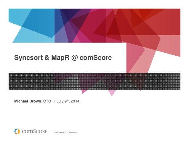 © comScore, Inc. Proprietary. Syncsort & MapR @ comScore Michael Brown, CTO | July 9th, 2014