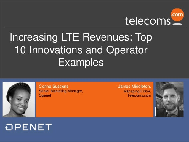 Increasing LTE Revenues: Top 10 Innovations and Operator Examples James Middleton, Managing Editor, Telecoms.com Corine Su...