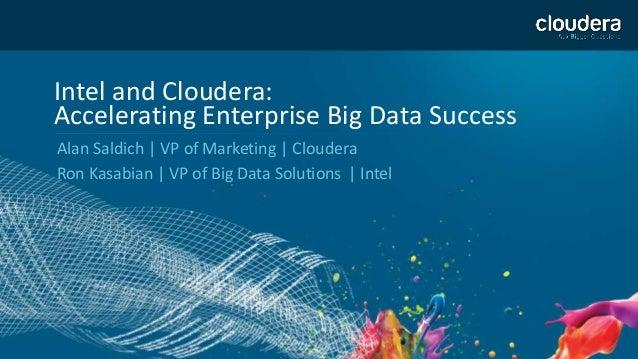 1 Intel and Cloudera: Accelerating Enterprise Big Data Success Alan Saldich | VP of Marketing | Cloudera Ron Kasabian | VP...