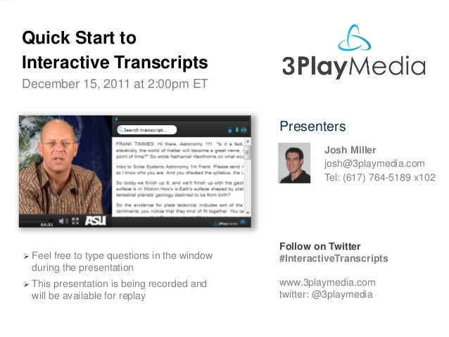 Quick Start to Interactive Transcripts December 15, 2011 at 2:00pm ET  Presenters Josh Miller josh@3playmedia.com Tel: (61...