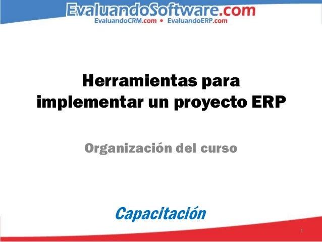 Herramientas paraimplementar un proyecto ERP     Organización del curso         Capacitación                              1