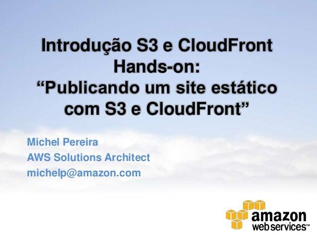 """Introdução S3 e CloudFront          Hands-on: """"Publicando um site estático     com S3 e CloudFront""""Michel PereiraAWS Solut..."""