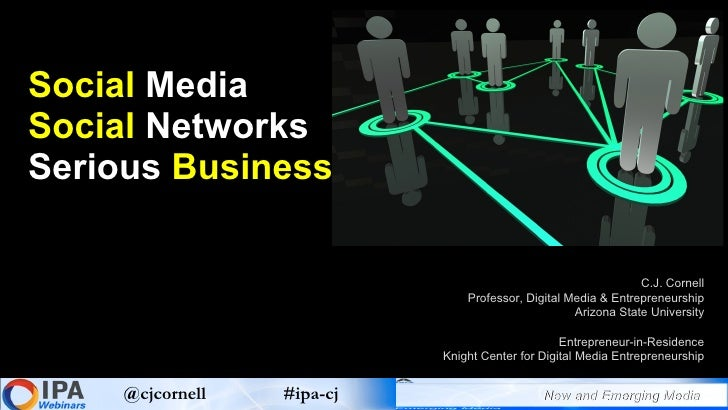 Social  Media Social  Networks  Serious  Business C.J. Cornell Professor, Digital Media & Entrepreneurship Arizona State U...