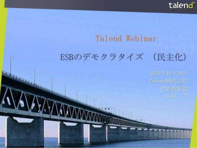Talend WebinarESBのデモクラタイズ (民主化)                2012年10月30日                Talend株式会社                    代表取締役             ...