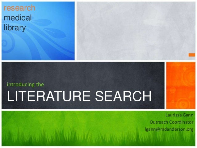 introducing the LITERATURE SEARCH research medical library Laurissa Gann Outreach Coordinator lgann@mdanderson.org