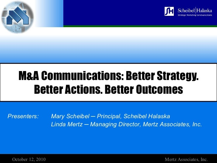 M&A Communications: Better Strategy.        Better Actions. Better OutcomesPresenters:         Mary Scheibel ─ Principal, ...